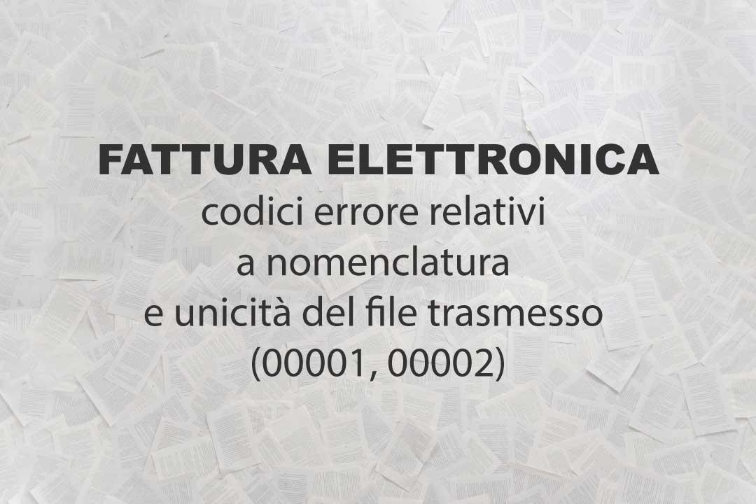 Fattura elettronica, codici errore relativi a nomenclatura e unicità del file trasmesso (00001, 00002)